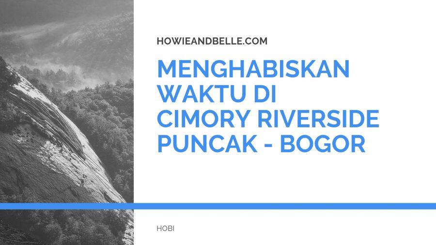 MENGHABISKAN WAKTU DI CIMORY RIVERSIDE PUNCAK - BOGOR