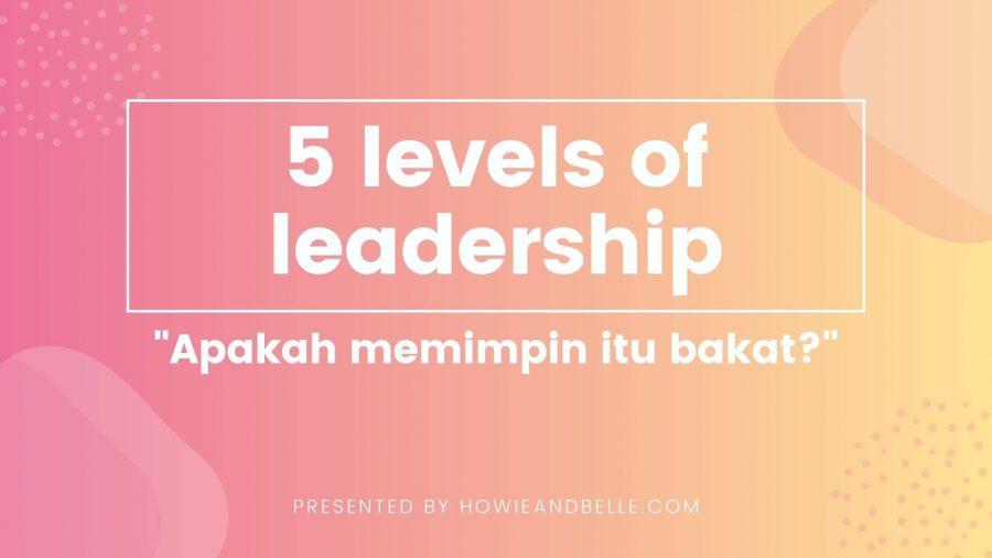 5 levels of leadership - apakah memimpin itu bakat